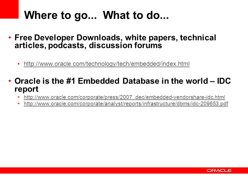 Where to go... What to do... Free Developer Downloads, white papers, technical articles, podcasts, discussion forums http://www.oracle.com/technology/