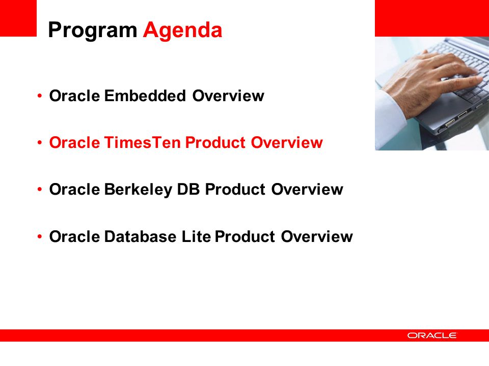 Program Agenda Oracle Embedded Overview Oracle TimesTen Product Overview Oracle Berkeley DB Product Overview Oracle Database Lite Product Overview