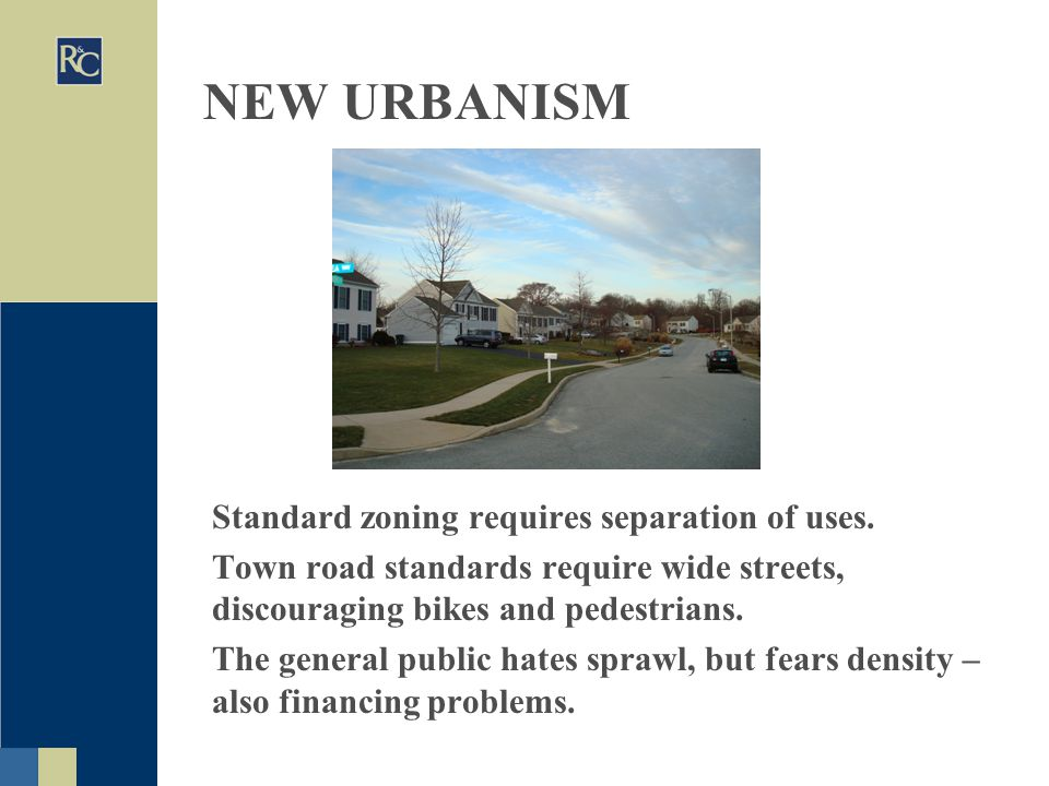NEW URBANISM Standard zoning requires separation of uses. Town road standards require wide streets, discouraging bikes and pedestrians. The general pu