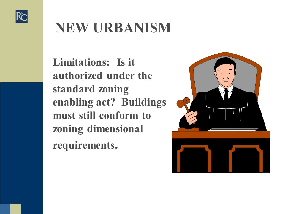 NEW URBANISM Limitations: Is it authorized under the standard zoning enabling act? Buildings must still conform to zoning dimensional requirements.
