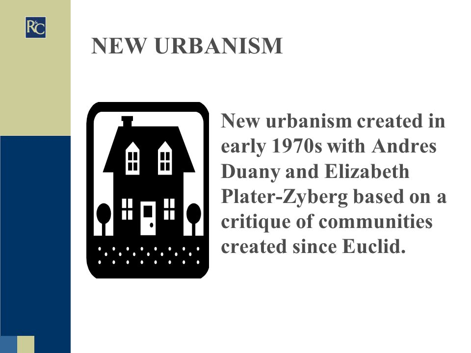 NEW URBANISM New urbanism created in early 1970s with Andres Duany and Elizabeth Plater-Zyberg based on a critique of communities created since Euclid