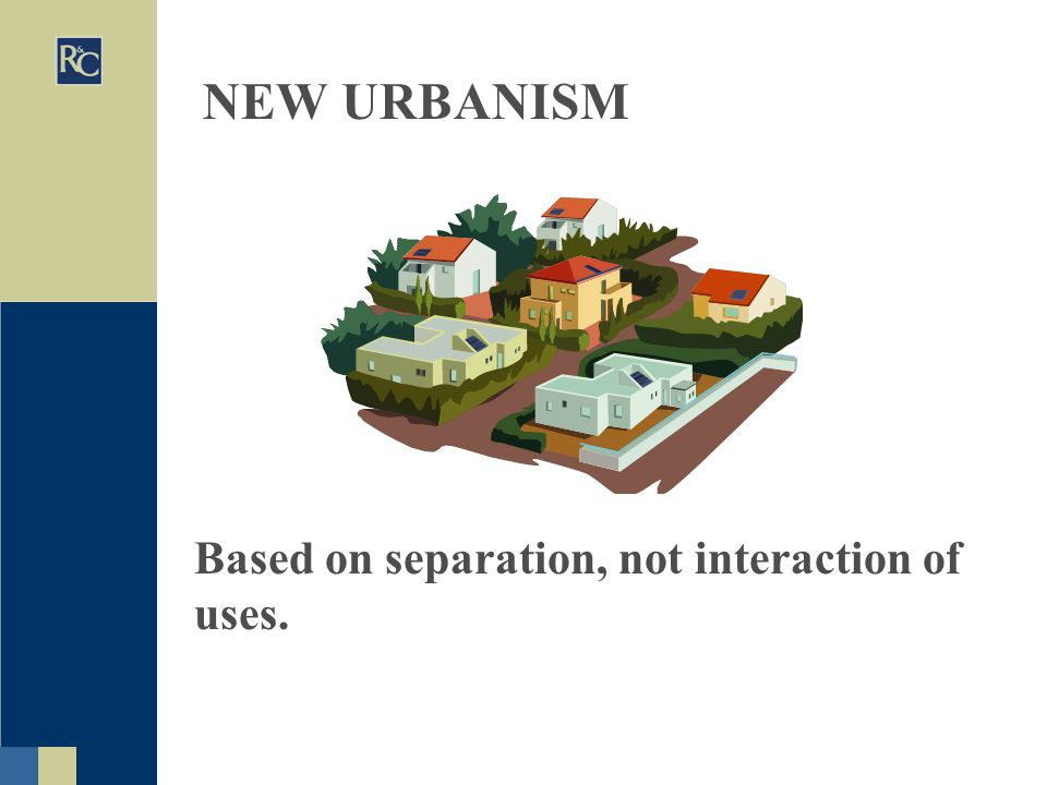 NEW URBANISM Based on separation, not interaction of uses.