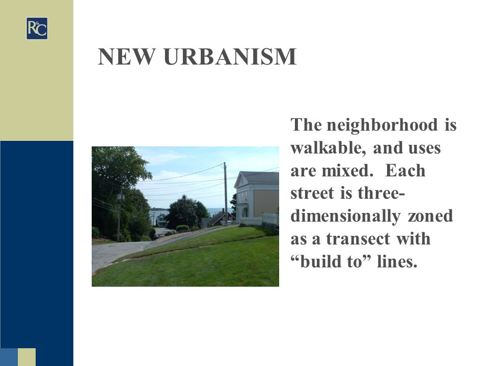 """NEW URBANISM The neighborhood is walkable, and uses are mixed. Each street is three- dimensionally zoned as a transect with """"build to"""" lines."""