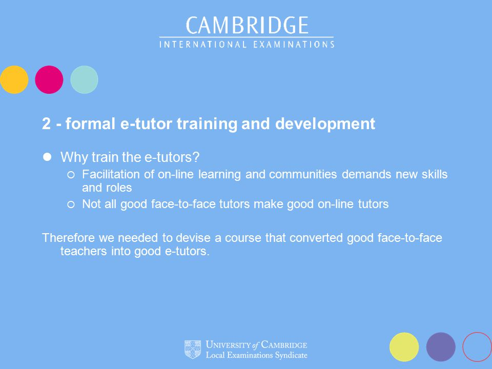 2 - formal e-tutor training and development Why train the e-tutors?  Facilitation of on-line learning and communities demands new skills and roles 