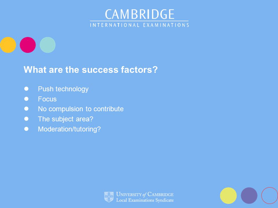 What are the success factors? Push technology Focus No compulsion to contribute The subject area? Moderation/tutoring?