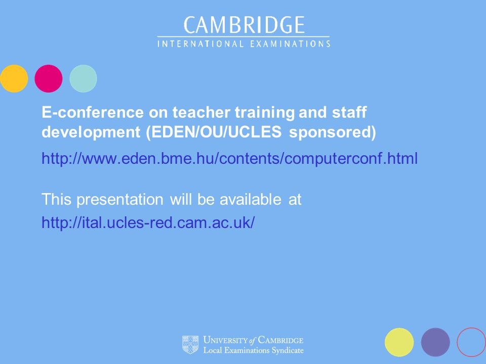 E-conference on teacher training and staff development (EDEN/OU/UCLES sponsored) http://www.eden.bme.hu/contents/computerconf.html This presentation will be available at http://ital.ucles-red.cam.ac.uk/