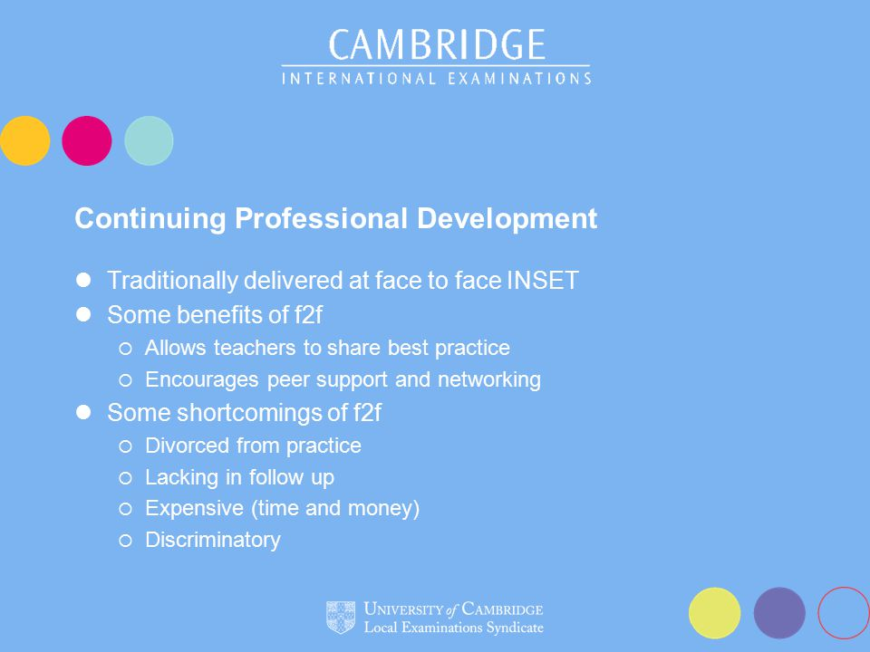Continuing Professional Development Traditionally delivered at face to face INSET Some benefits of f2f  Allows teachers to share best practice  Encourages peer support and networking Some shortcomings of f2f  Divorced from practice  Lacking in follow up  Expensive (time and money)  Discriminatory