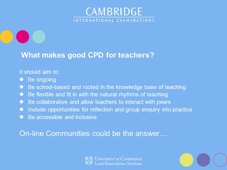 What makes good CPD for teachers? It should aim to: Be ongoing Be school-based and rooted in the knowledge base of teaching Be flexible and fit in wit