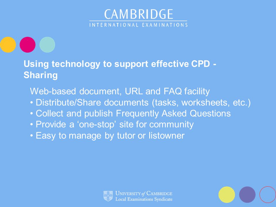 Using technology to support effective CPD - Sharing Web-based document, URL and FAQ facility Distribute/Share documents (tasks, worksheets, etc.) Collect and publish Frequently Asked Questions Provide a 'one-stop' site for community Easy to manage by tutor or listowner