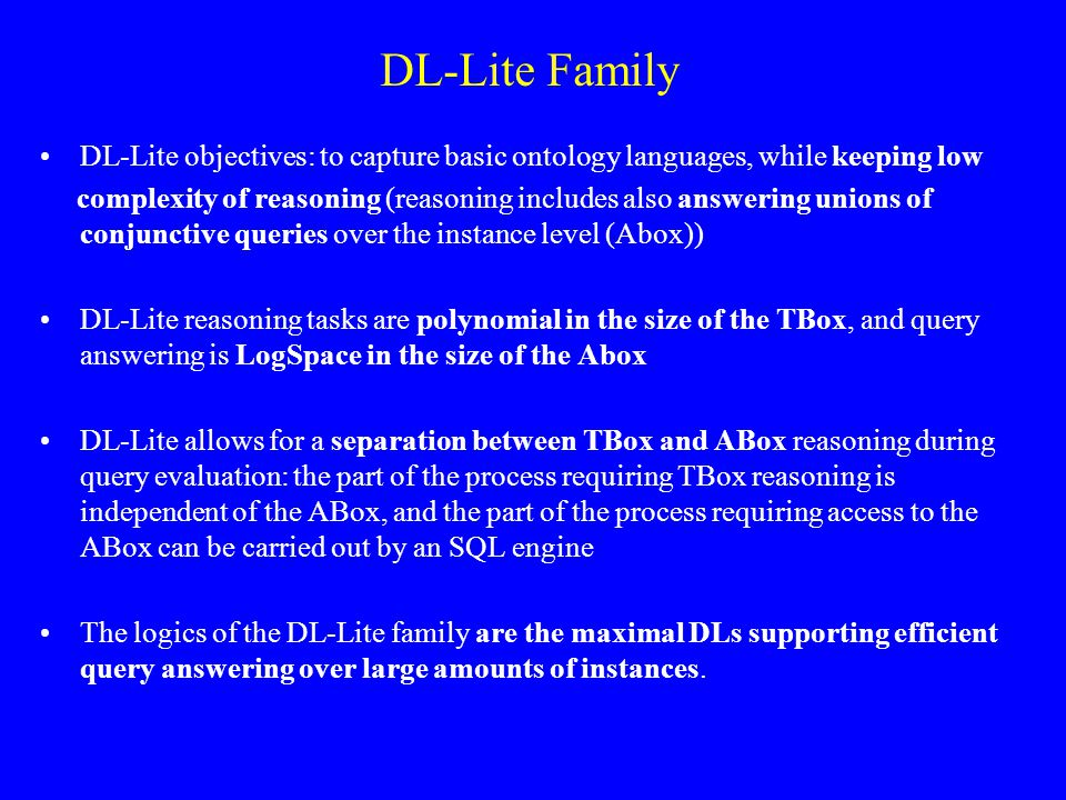 DL-Lite Family DL-Lite objectives: to capture basic ontology languages, while keeping low complexity of reasoning (reasoning includes also answering unions of conjunctive queries over the instance level (Abox)) DL-Lite reasoning tasks are polynomial in the size of the TBox, and query answering is LogSpace in the size of the Abox DL-Lite allows for a separation between TBox and ABox reasoning during query evaluation: the part of the process requiring TBox reasoning is independent of the ABox, and the part of the process requiring access to the ABox can be carried out by an SQL engine The logics of the DL-Lite family are the maximal DLs supporting efficient query answering over large amounts of instances.