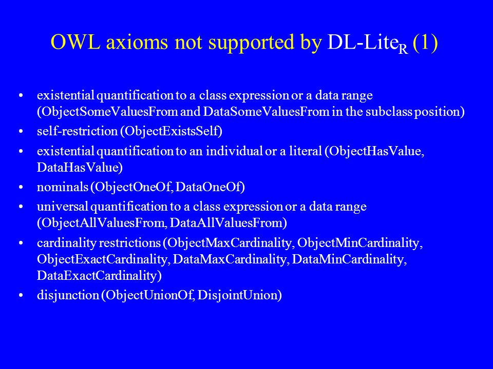 OWL axioms not supported by DL-Lite R (1) existential quantification to a class expression or a data range (ObjectSomeValuesFrom and DataSomeValuesFrom in the subclass position) self-restriction (ObjectExistsSelf) existential quantification to an individual or a literal (ObjectHasValue, DataHasValue) nominals (ObjectOneOf, DataOneOf) universal quantification to a class expression or a data range (ObjectAllValuesFrom, DataAllValuesFrom) cardinality restrictions (ObjectMaxCardinality, ObjectMinCardinality, ObjectExactCardinality, DataMaxCardinality, DataMinCardinality, DataExactCardinality) disjunction (ObjectUnionOf, DisjointUnion)