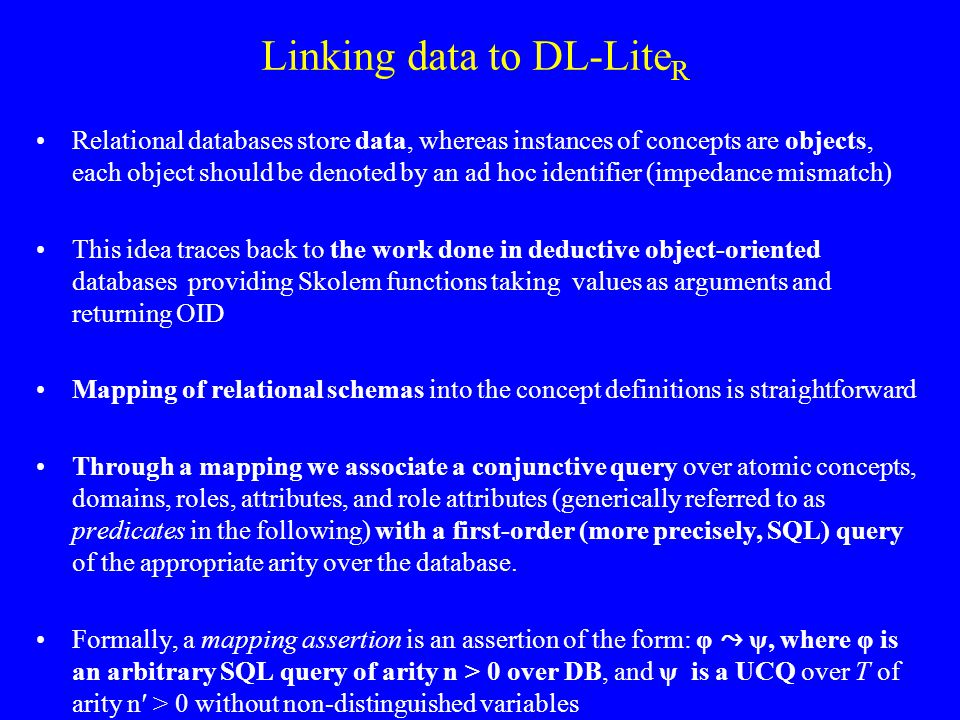 Linking data to DL-Lite R Relational databases store data, whereas instances of concepts are objects, each object should be denoted by an ad hoc identifier (impedance mismatch) This idea traces back to the work done in deductive object-oriented databases providing Skolem functions taking values as arguments and returning OID Mapping of relational schemas into the concept definitions is straightforward Through a mapping we associate a conjunctive query over atomic concepts, domains, roles, attributes, and role attributes (generically referred to as predicates in the following) with a first-order (more precisely, SQL) query of the appropriate arity over the database.
