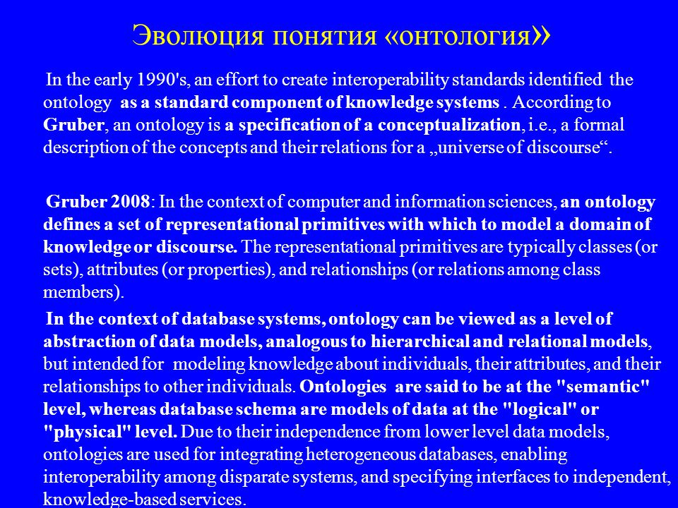 Онтологии: уровни Ontology is a representation scheme that describes a formal conceptualization of a domain of interest (D.Calvanese) The specification of an ontology usually comprises two distinct levels: –Intensional level: specifies a set of conceptual elements and of rules to describe the conceptual structures of the domain (compare with IDB in deductive DB).