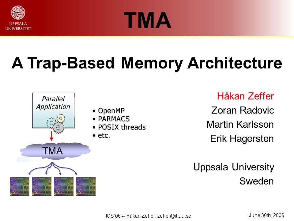 June 30th, 2006 ICS'06 -- Håkan Zeffer: zeffer@it.uu.se Håkan Zeffer Zoran Radovic Martin Karlsson Erik Hagersten Uppsala University Sweden TMA A Trap-Based Memory Architecture TMA
