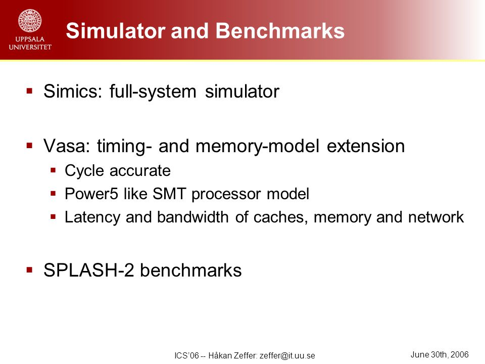 June 30th, 2006 ICS'06 -- Håkan Zeffer: zeffer@it.uu.se Simulator and Benchmarks  Simics: full-system simulator  Vasa: timing- and memory-model extension  Cycle accurate  Power5 like SMT processor model  Latency and bandwidth of caches, memory and network  SPLASH-2 benchmarks
