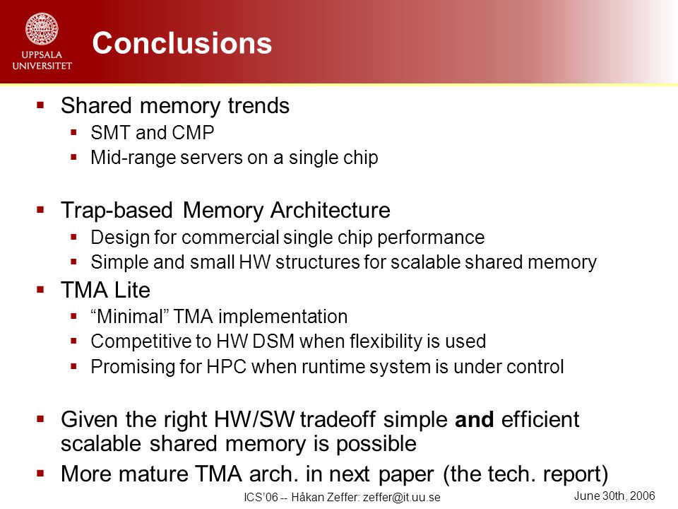 June 30th, 2006 ICS'06 -- Håkan Zeffer: zeffer@it.uu.se Conclusions  Shared memory trends  SMT and CMP  Mid-range servers on a single chip  Trap-based Memory Architecture  Design for commercial single chip performance  Simple and small HW structures for scalable shared memory  TMA Lite  Minimal TMA implementation  Competitive to HW DSM when flexibility is used  Promising for HPC when runtime system is under control  Given the right HW/SW tradeoff simple and efficient scalable shared memory is possible  More mature TMA arch.