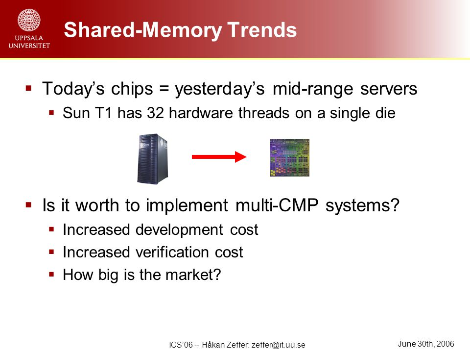 June 30th, 2006 ICS'06 -- Håkan Zeffer: zeffer@it.uu.se Shared-Memory Trends  Today's chips = yesterday's mid-range servers  Sun T1 has 32 hardware threads on a single die  Is it worth to implement multi-CMP systems.