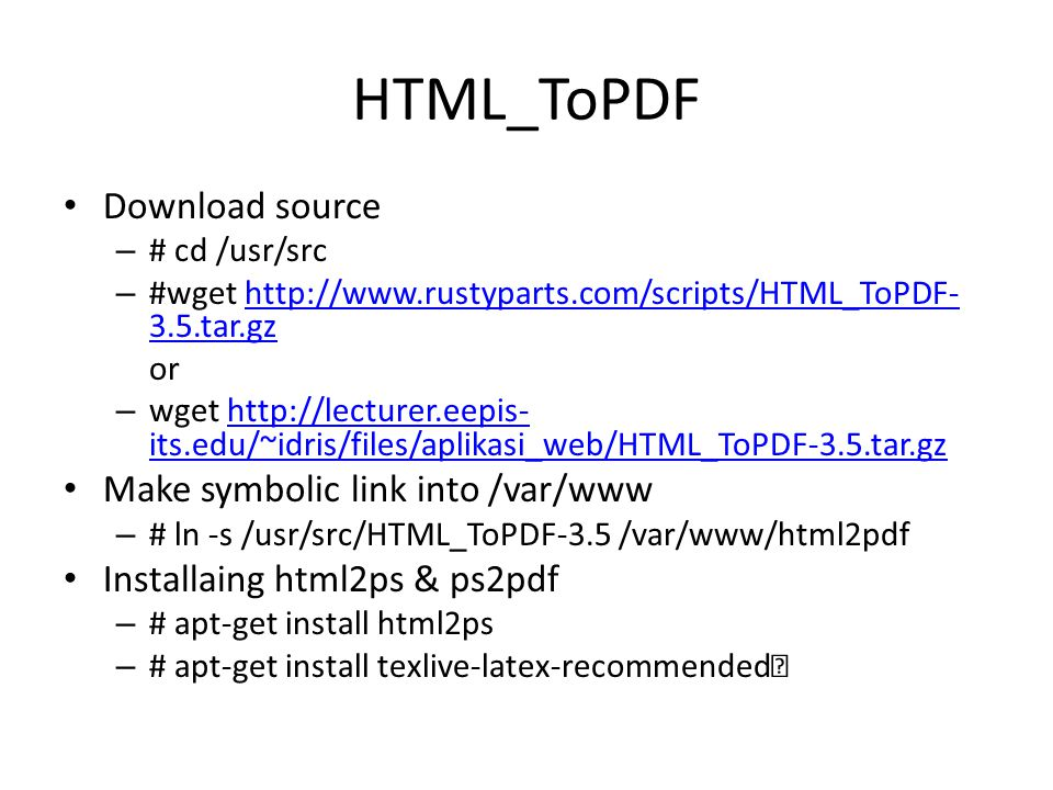 HTML_ToPDF Download source – # cd /usr/src – #wget http://www.rustyparts.com/scripts/HTML_ToPDF- 3.5.tar.gzhttp://www.rustyparts.com/scripts/HTML_ToPDF- 3.5.tar.gz or – wget http://lecturer.eepis- its.edu/~idris/files/aplikasi_web/HTML_ToPDF-3.5.tar.gzhttp://lecturer.eepis- its.edu/~idris/files/aplikasi_web/HTML_ToPDF-3.5.tar.gz Make symbolic link into /var/www – # ln -s /usr/src/HTML_ToPDF-3.5 /var/www/html2pdf Installaing html2ps & ps2pdf – # apt-get install html2ps – # apt-get install texlive-latex-recommended