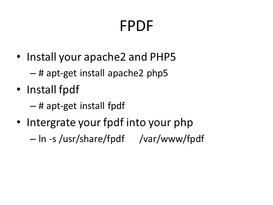 FPDF Install your apache2 and PHP5 – # apt-get install apache2 php5 Install fpdf – # apt-get install fpdf Intergrate your fpdf into your php – ln -s /usr/share/fpdf/var/www/fpdf