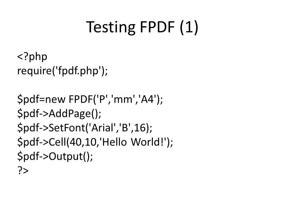 Testing FPDF (1) < php require( fpdf.php ); $pdf=new FPDF( P , mm , A4 ); $pdf->AddPage(); $pdf->SetFont( Arial , B ,16); $pdf->Cell(40,10, Hello World! ); $pdf->Output(); >
