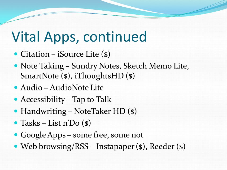 Vital Apps, continued Citation – iSource Lite ($) Note Taking – Sundry Notes, Sketch Memo Lite, SmartNote ($), iThoughtsHD ($) Audio – AudioNote Lite Accessibility – Tap to Talk Handwriting – NoteTaker HD ($) Tasks – List n'Do ($) Google Apps – some free, some not Web browsing/RSS – Instapaper ($), Reeder ($)