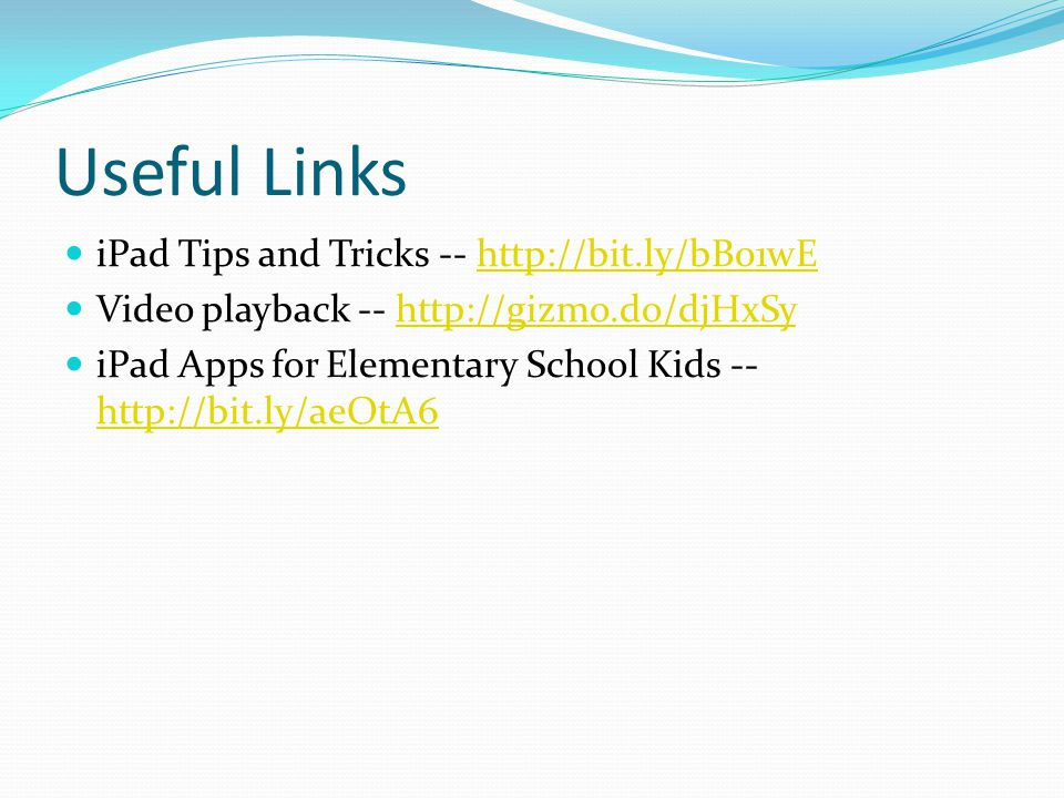 Useful Links iPad Tips and Tricks -- http://bit.ly/bB01wEhttp://bit.ly/bB01wE Video playback -- http://gizmo.do/djHxSyhttp://gizmo.do/djHxSy iPad Apps for Elementary School Kids -- http://bit.ly/aeOtA6 http://bit.ly/aeOtA6