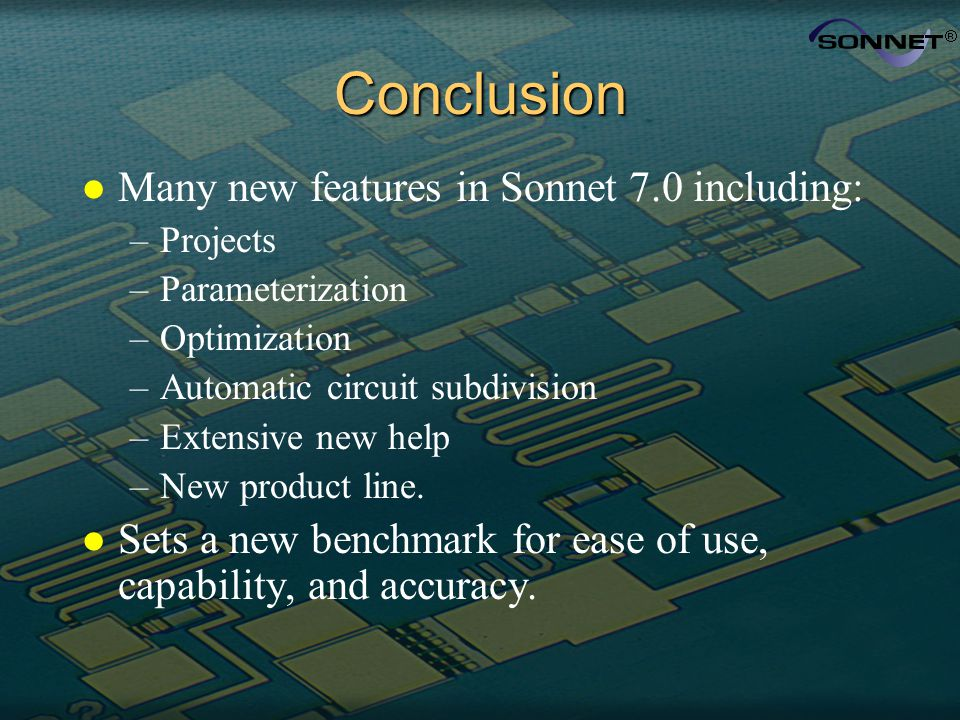 Conclusion l Many new features in Sonnet 7.0 including: –Projects –Parameterization –Optimization –Automatic circuit subdivision –Extensive new help –