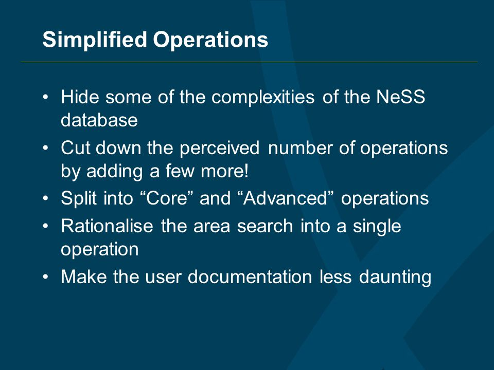 Simplified Operations Hide some of the complexities of the NeSS database Cut down the perceived number of operations by adding a few more.