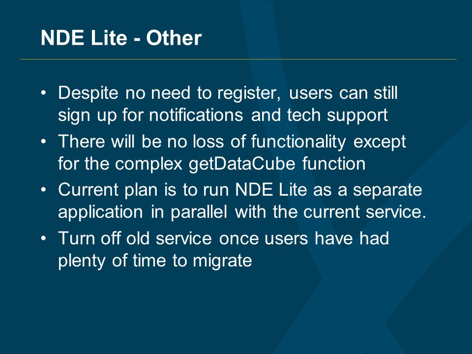 NDE Lite - Other Despite no need to register, users can still sign up for notifications and tech support There will be no loss of functionality except for the complex getDataCube function Current plan is to run NDE Lite as a separate application in parallel with the current service.