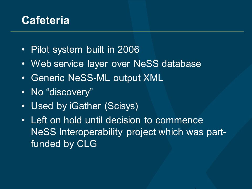 Cafeteria Pilot system built in 2006 Web service layer over NeSS database Generic NeSS-ML output XML No discovery Used by iGather (Scisys) Left on hold until decision to commence NeSS Interoperability project which was part- funded by CLG