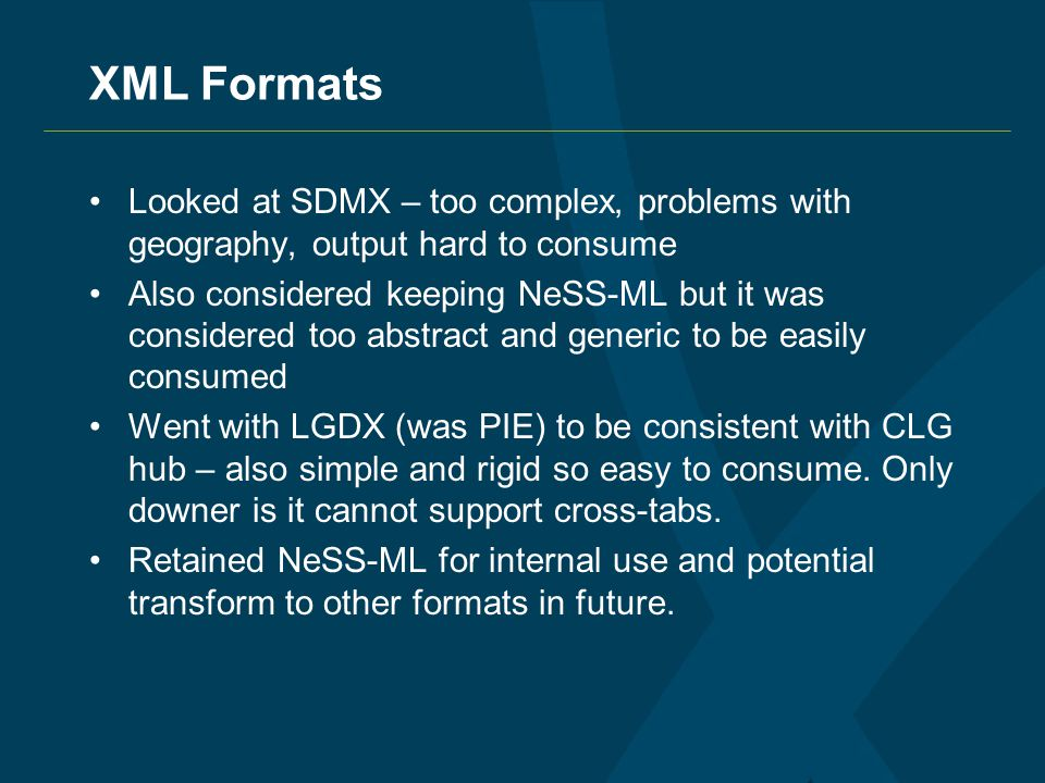 XML Formats Looked at SDMX – too complex, problems with geography, output hard to consume Also considered keeping NeSS-ML but it was considered too abstract and generic to be easily consumed Went with LGDX (was PIE) to be consistent with CLG hub – also simple and rigid so easy to consume.