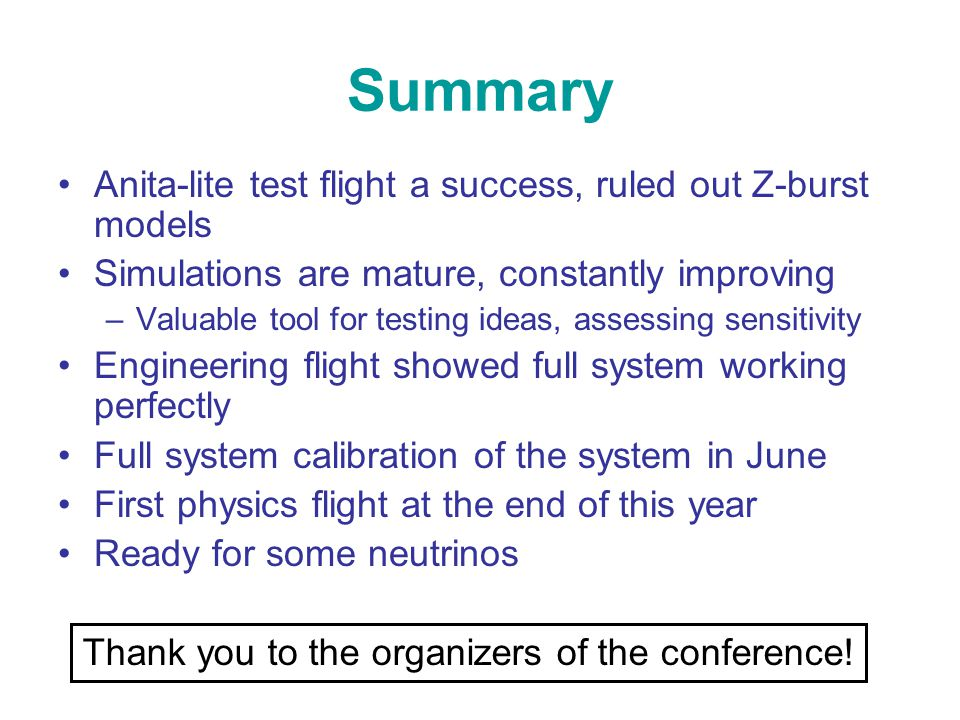 Summary Anita-lite test flight a success, ruled out Z-burst models Simulations are mature, constantly improving –Valuable tool for testing ideas, assessing sensitivity Engineering flight showed full system working perfectly Full system calibration of the system in June First physics flight at the end of this year Ready for some neutrinos Thank you to the organizers of the conference!