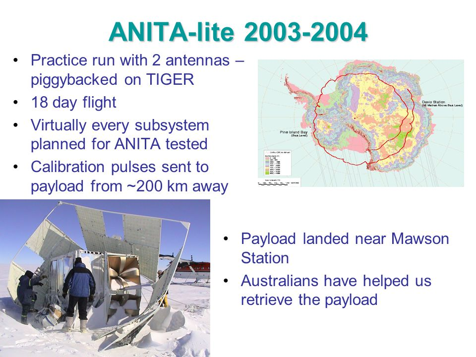 ANITA-lite 2003-2004 Practice run with 2 antennas – piggybacked on TIGER 18 day flight Virtually every subsystem planned for ANITA tested Calibration pulses sent to payload from ~200 km away Payload landed near Mawson Station Australians have helped us retrieve the payload