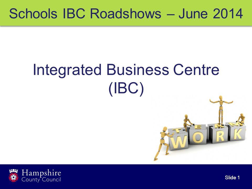 Slide 1 Schools IBC Roadshows – June 2014 Integrated Business Centre (IBC)