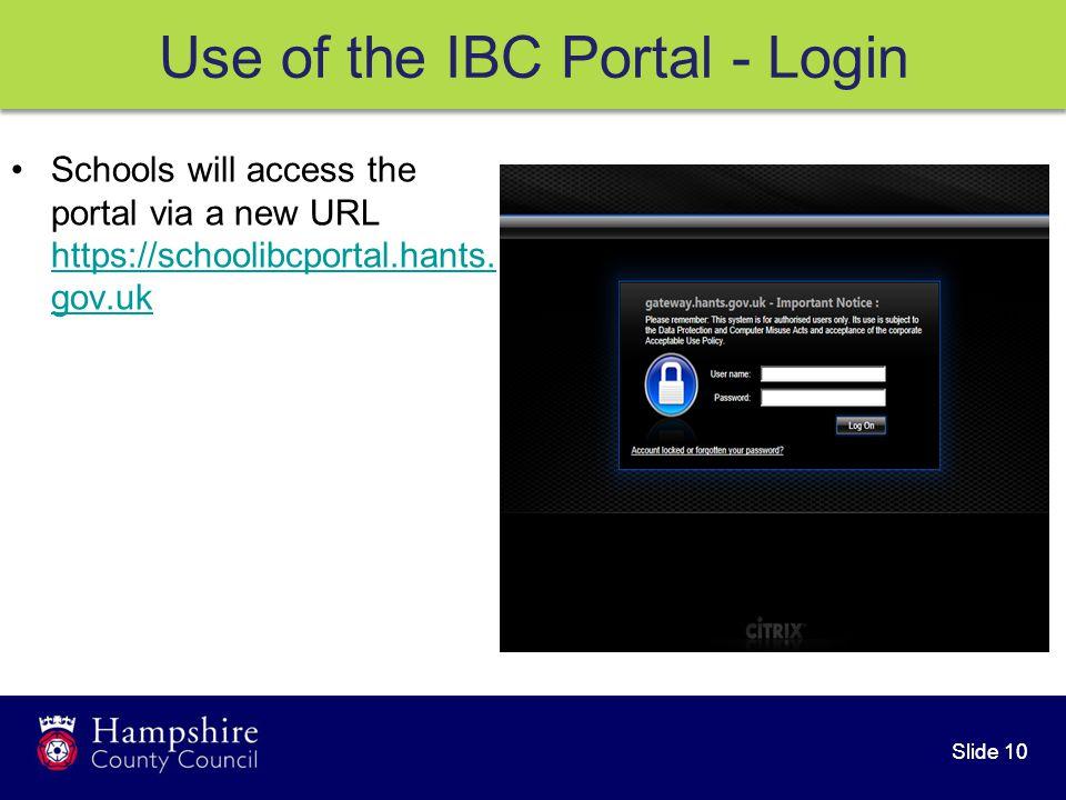 Slide 10 Use of the IBC Portal - Login Schools will access the portal via a new URL https://schoolibcportal.hants.