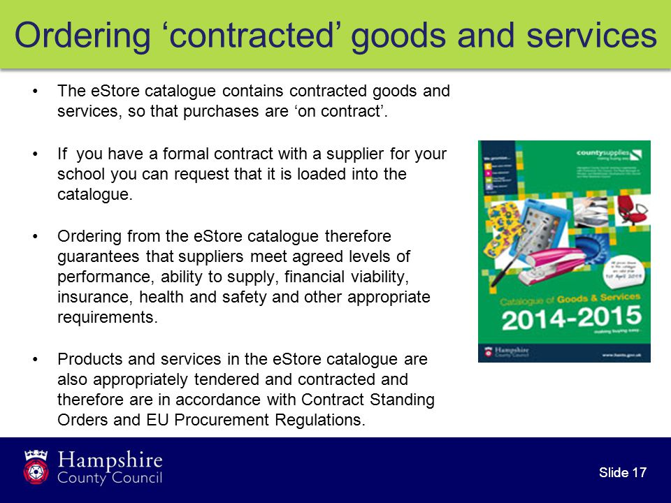 Slide 17 Ordering 'contracted' goods and services The eStore catalogue contains contracted goods and services, so that purchases are 'on contract'.
