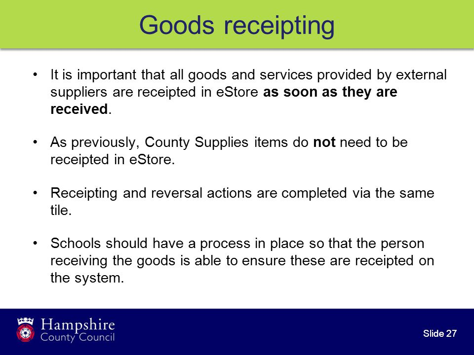 Slide 27 Goods receipting It is important that all goods and services provided by external suppliers are receipted in eStore as soon as they are received.