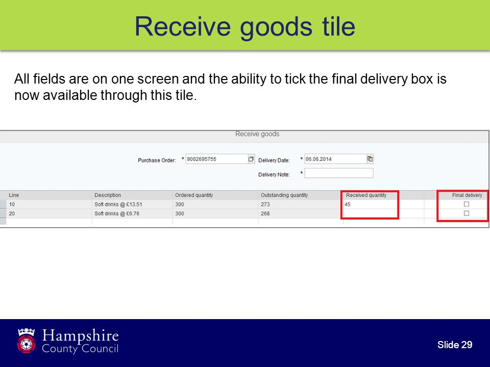Slide 29 Receive goods tile All fields are on one screen and the ability to tick the final delivery box is now available through this tile.