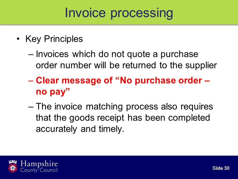 Slide 30 Invoice processing Key Principles –Invoices which do not quote a purchase order number will be returned to the supplier –Clear message of No purchase order – no pay –The invoice matching process also requires that the goods receipt has been completed accurately and timely.