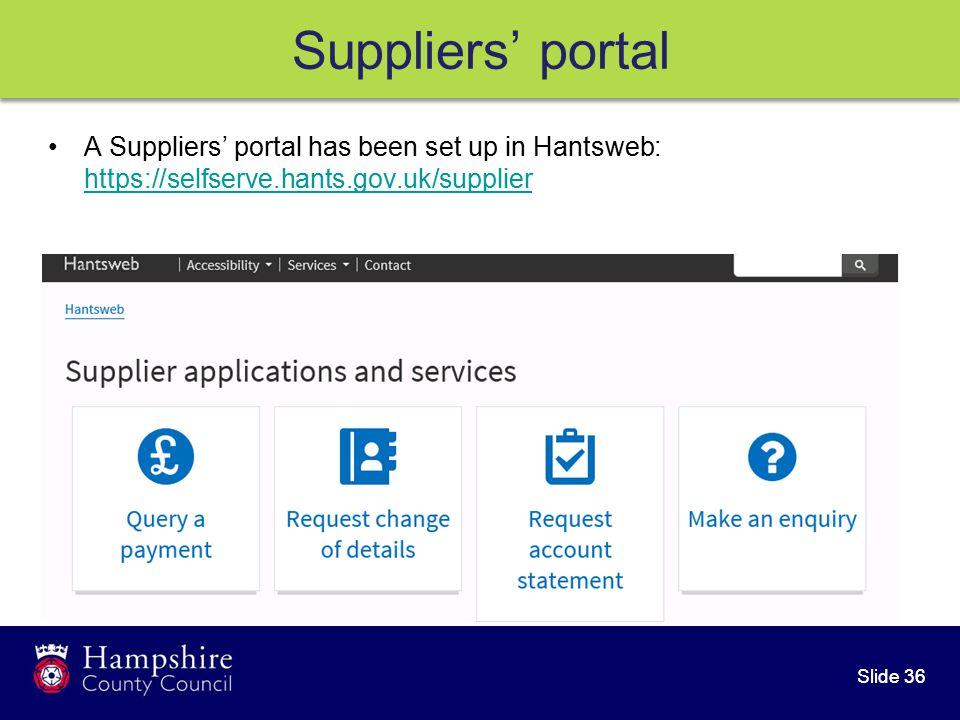 Slide 36 A Suppliers' portal has been set up in Hantsweb: https://selfserve.hants.gov.uk/supplier https://selfserve.hants.gov.uk/supplier Suppliers' portal