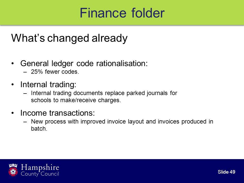 Slide 49 Finance folder What's changed already General ledger code rationalisation: –25% fewer codes.