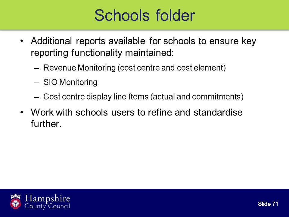 Slide 71 Additional reports available for schools to ensure key reporting functionality maintained: –Revenue Monitoring (cost centre and cost element) –SIO Monitoring –Cost centre display line ítems (actual and commitments) Work with schools users to refine and standardise further.