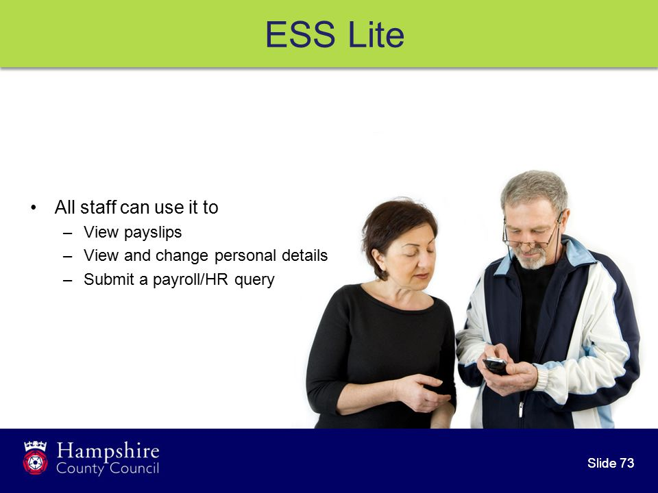 Slide 73 All staff can use it to –View payslips –View and change personal details –Submit a payroll/HR query ESS Lite