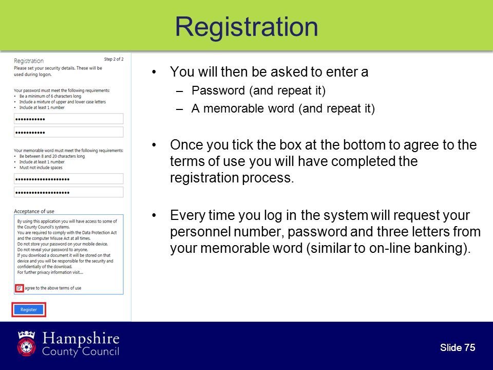 Slide 75 Registration You will then be asked to enter a –Password (and repeat it) –A memorable word (and repeat it) Once you tick the box at the bottom to agree to the terms of use you will have completed the registration process.