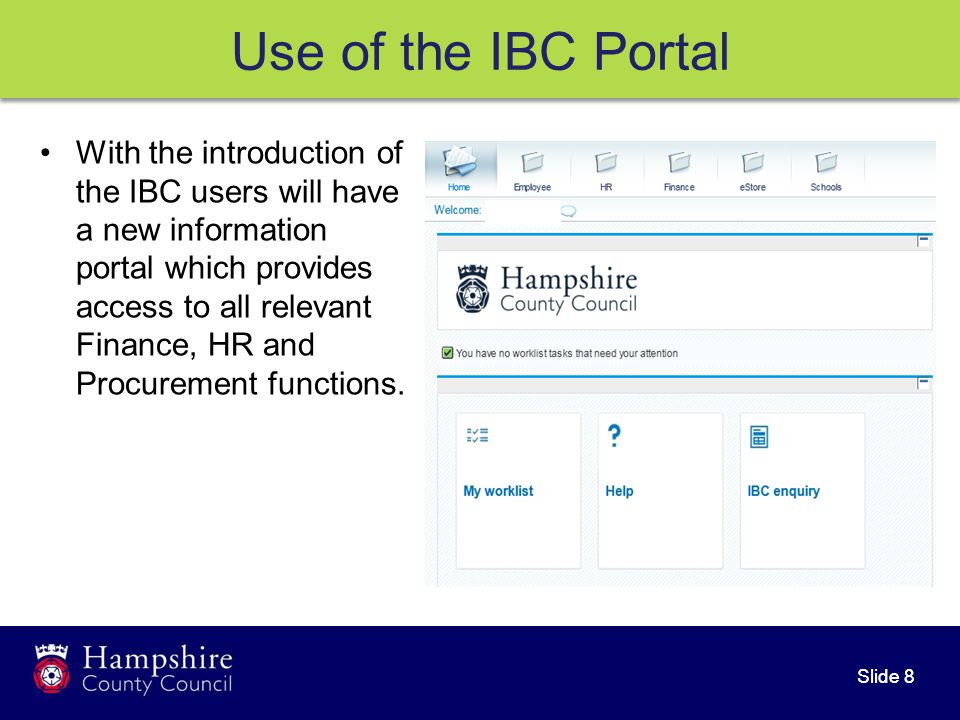 Slide 8 With the introduction of the IBC users will have a new information portal which provides access to all relevant Finance, HR and Procurement functions.