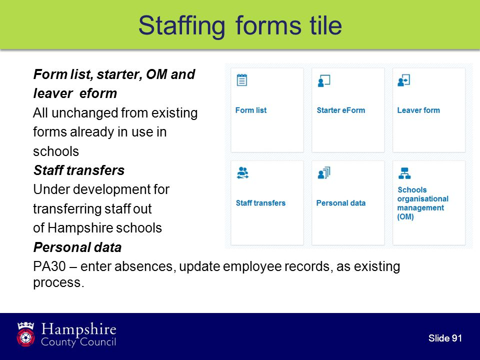 Slide 91 Staffing forms tile Form list, starter, OM and leaver eform All unchanged from existing forms already in use in schools Staff transfers Under development for transferring staff out of Hampshire schools Personal data PA30 – enter absences, update employee records, as existing process.