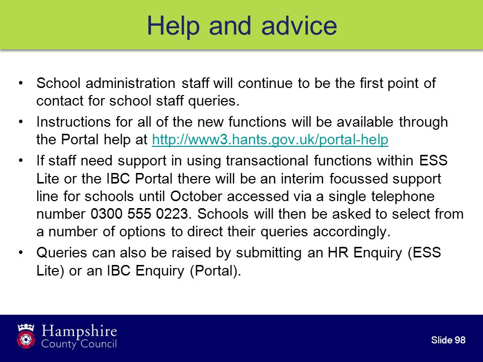 Slide 98 Help and advice School administration staff will continue to be the first point of contact for school staff queries.