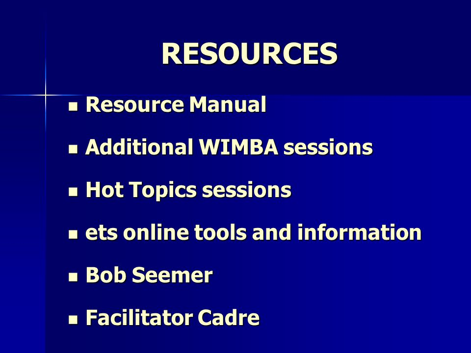 RESOURCES Resource Manual Resource Manual Additional WIMBA sessions Additional WIMBA sessions Hot Topics sessions Hot Topics sessions ets online tools and information ets online tools and information Bob Seemer Bob Seemer Facilitator Cadre Facilitator Cadre
