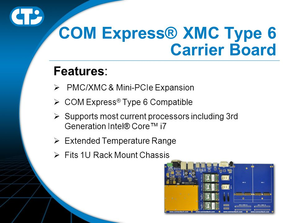 COM Express® XMC Type 6 Carrier Board Features:  PMC/XMC & Mini-PCIe Expansion  COM Express ® Type 6 Compatible  Supports most current processors including 3rd Generation Intel® Core™ i7  Extended Temperature Range  Fits 1U Rack Mount Chassis