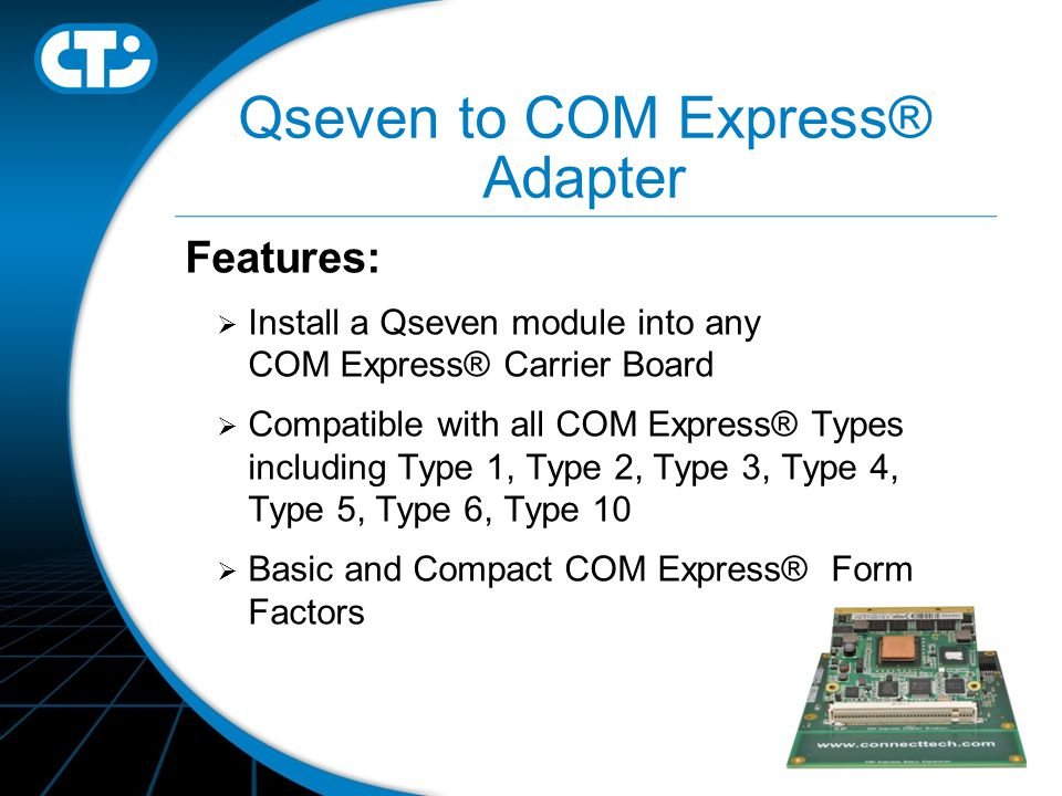 Qseven to COM Express® Adapter Features:  Install a Qseven module into any COM Express® Carrier Board  Compatible with all COM Express® Types including Type 1, Type 2, Type 3, Type 4, Type 5, Type 6, Type 10  Basic and Compact COM Express® Form Factors